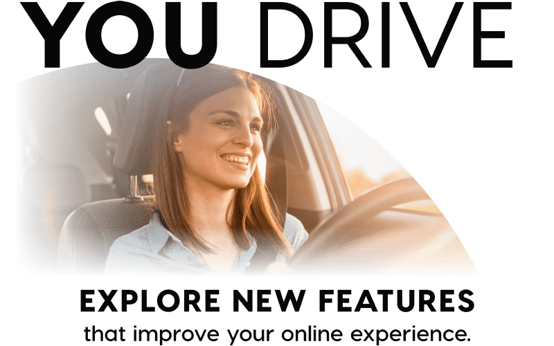 You Drive - Explore new features that improve your online experience.